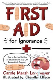 FIRST AID FOR IGNORANCE: How to Survive Getting an Education and Stay Off Financial Life Support!